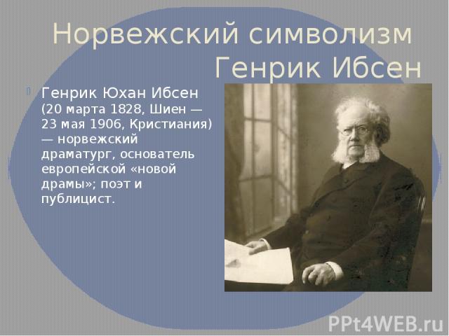 Норвежский символизм Генрик Ибсен Генрик Юхан Ибсен (20 марта 1828, Шиен — 23 мая 1906, Кристиания) — норвежский драматург, основатель европейской «новой драмы»; поэт и публицист.