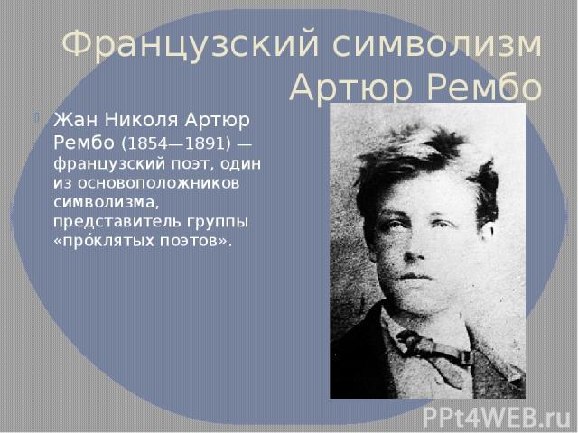 Французский символизм Артюр Рембо Жан Николя Артюр Рембо (1854—1891) — французский поэт, один из основоположников символизма, представитель группы «прóклятых поэтов».