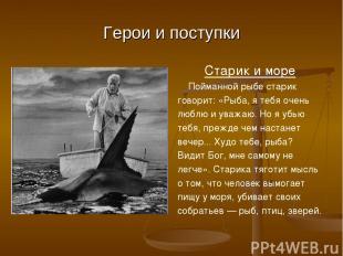 Герои и поступки Старик и море Пойманной рыбе старик говорит: «Рыба, я тебя очен