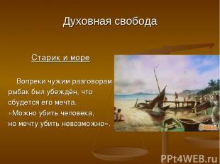 Духовная свобода Старик и море Вопреки чужим разговорам рыбак был убеждён, что с