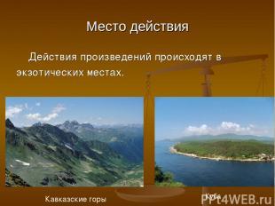 Место действия Действия произведений происходят в экзотических местах. Кавказски
