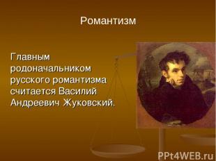Романтизм Главным родоначальником русского романтизма считается Василий Андрееви