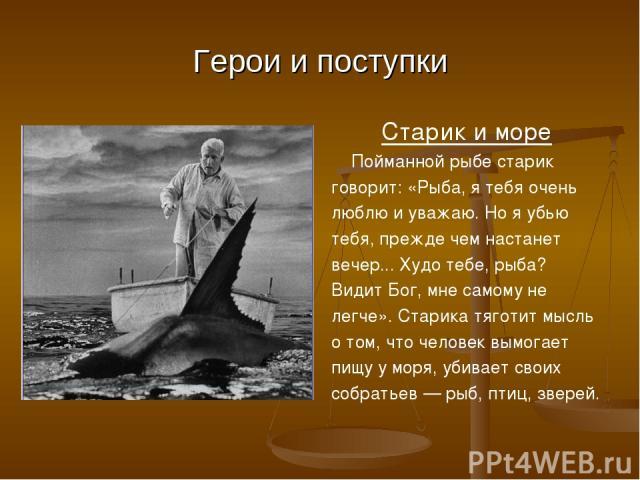 Герои и поступки Старик и море Пойманной рыбе старик говорит: «Рыба, я тебя очень люблю и уважаю. Но я убью тебя, прежде чем настанет вечер... Худо тебе, рыба? Видит Бог, мне самому не легче». Старика тяготит мысль о том, что человек вымогает пищу у…
