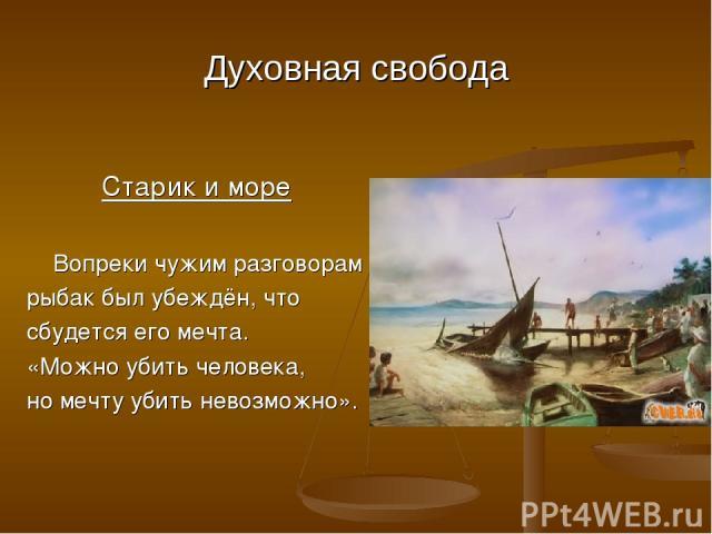 Духовная свобода Старик и море Вопреки чужим разговорам рыбак был убеждён, что сбудется его мечта. «Можно убить человека, но мечту убить невозможно».