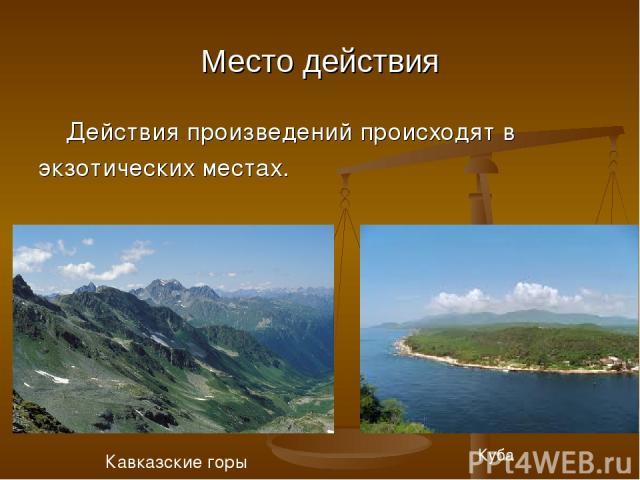 Место действия Действия произведений происходят в экзотических местах. Кавказские горы Куба