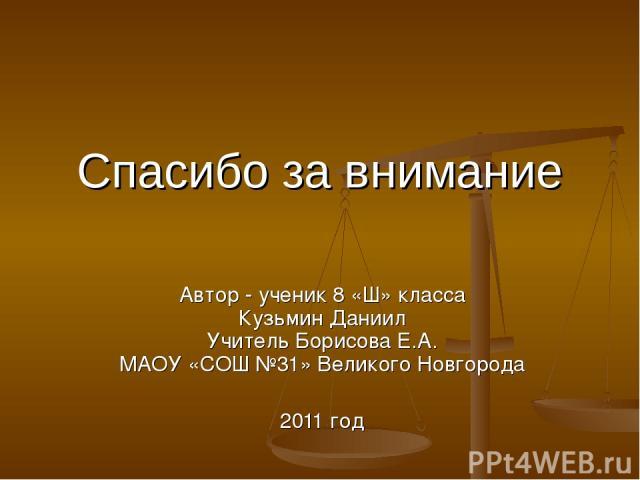 Спасибо за внимание Автор - ученик 8 «Ш» класса Кузьмин Даниил Учитель Борисова Е.А. МАОУ «СОШ №31» Великого Новгорода 2011 год
