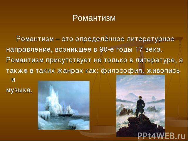 Романтизм Романтизм – это определённое литературное направление, возникшее в 90-е годы 17 века. Романтизм присутствует не только в литературе, а также в таких жанрах как: философия, живопись и музыка.