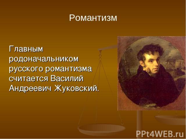 Романтизм Главным родоначальником русского романтизма считается Василий Андреевич Жуковский.