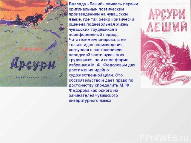 Баллада «Леший» явилась первым оригинальным поэтическим произведением на чувашском языке, где так резко критически оценена подневольная жизнь чувашских трудящихся в пореформенный период. Читателям импонировала не только идея произведения, созвучная …