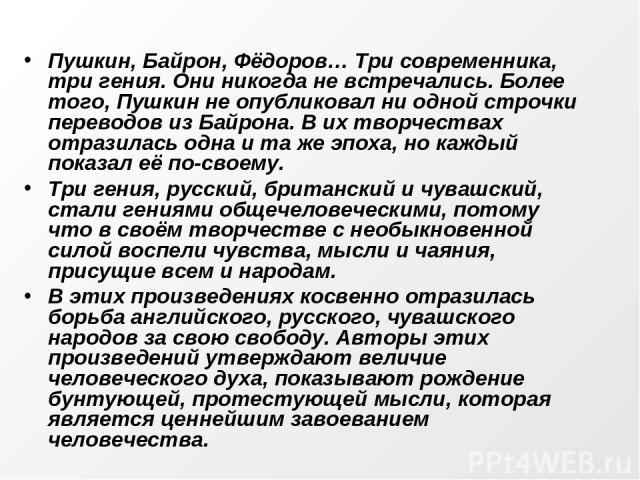 Пушкин, Байрон, Фёдоров… Три современника, три гения. Они никогда не встречались. Более того, Пушкин не опубликовал ни одной строчки переводов из Байрона. В их творчествах отразилась одна и та же эпоха, но каждый показал её по-своему. Три гения, рус…