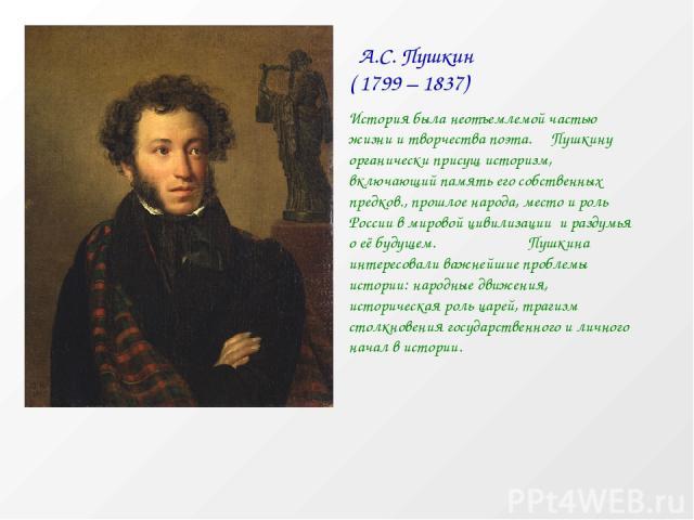 А.С. Пушкин ( 1799 – 1837) История была неотъемлемой частью жизни и творчества поэта. Пушкину органически присущ историзм, включающий память его собственных предков., прошлое народа, место и роль России в мировой цивилизации и раздумья о её будущем.…