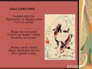 Басё (1644-1694) Тишина кругом. Проникают в сердце скал Голоса цикад. * * * Вода