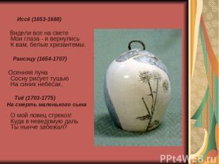 Иссё (1653-1688) Видели все на свете Мои глаза - и вернулись К вам, белые хризан
