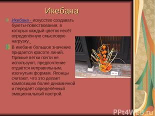 Икебана Икебана - искусство создавать букеты-повествования, в которых каждый цве