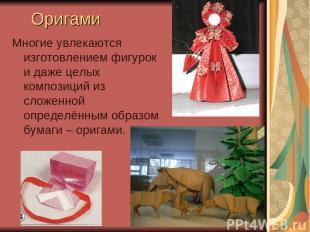 Оригами Многие увлекаются изготовлением фигурок и даже целых композиций из сложе