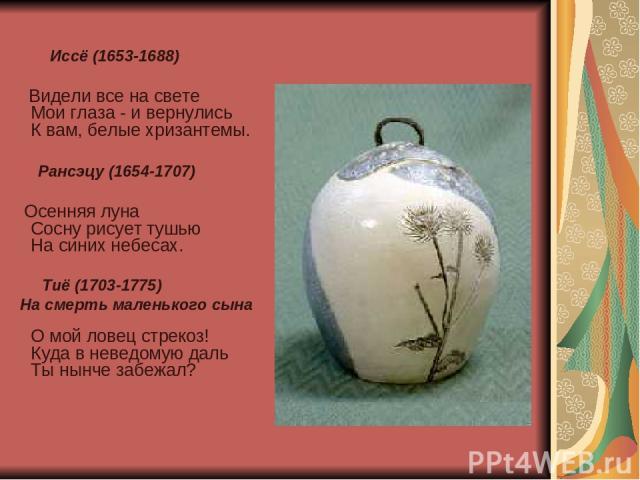 Иссё (1653-1688) Видели все на свете Мои глаза - и вернулись К вам, белые хризантемы. Рансэцу (1654-1707) Осенняя луна Сосну рисует тушью На синих небесах. Тиё (1703-1775) На смерть маленького сына О мой ловец стрекоз! Куда в неведомую даль Ты нынче…