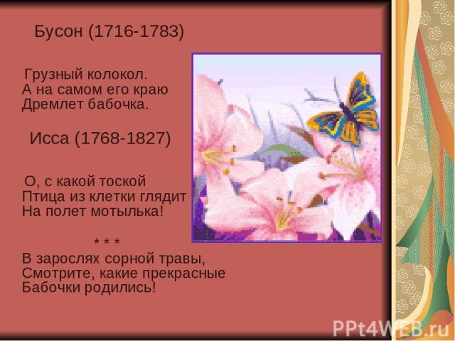 Бусон (1716-1783) Грузный колокол. А на самом его краю Дремлет бабочка. Исса (1768-1827) О, с какой тоской Птица из клетки глядит На полет мотылька! * * * В зарослях сорной травы, Смотрите, какие прекрасные Бабочки родились!