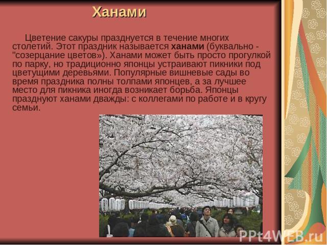 Ханами Цветение сакуры празднуется в течение многих столетий. Этот праздник называется ханами (буквально -