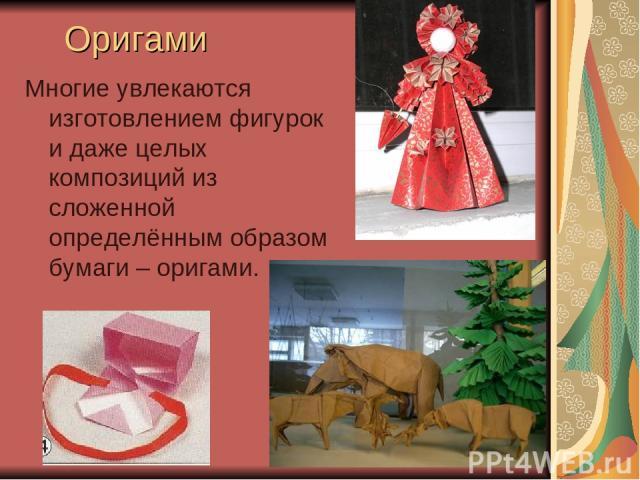 Оригами Многие увлекаются изготовлением фигурок и даже целых композиций из сложенной определённым образом бумаги – оригами.
