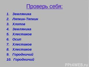 Проверь себя: Земляника Ляпкин-Тяпкин Хлопов Земляника Хлестаков Осип Хлестаков