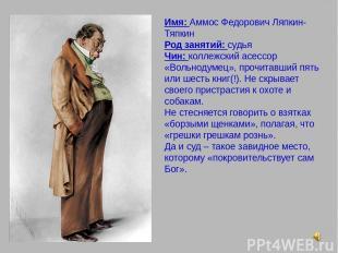 Имя: Аммос Федорович Ляпкин-Тяпкин Род занятий: судья Чин: коллежский асессор «В