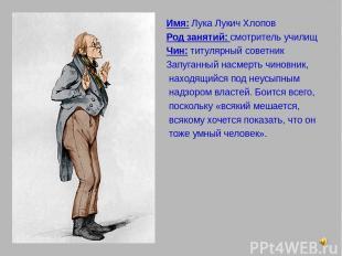 Имя: Лука Лукич Хлопов Род занятий: смотритель училищ Чин: титулярный советник З
