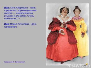 Имя: Анна Андреевна – жена городничего «провинциальная кокетка, … воспитанная на