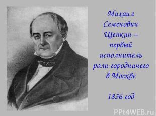 Михаил Семенович Щепкин – первый исполнитель роли городничего в Москве 1836 год