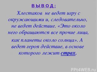 В Ы В О Д : Хлестаков не ведет игру с окружающими и, следовательно, не ведет дей