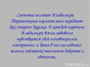 Сюжеты полотен Владимира Парашечкина изумительно передают дух старого Курска. В