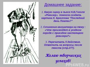 Домашнее задание: 1. Какую сцену в пьесе Н.В.Гоголя «Ревизор» помогла создать ка
