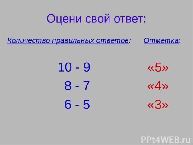 Оцени свой ответ: Количество правильных ответов: Отметка: 10 - 9 «5» 8 - 7 «4» 6 - 5 «3»