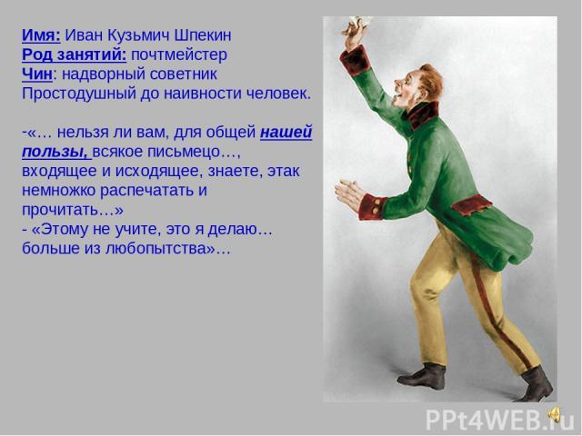 Имя: Иван Кузьмич Шпекин Род занятий: почтмейстер Чин: надворный советник Простодушный до наивности человек. «… нельзя ли вам, для общей нашей пользы, всякое письмецо…, входящее и исходящее, знаете, этак немножко распечатать и прочитать…» - «Этому н…