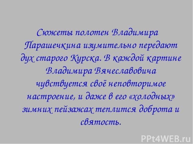 Сюжеты полотен Владимира Парашечкина изумительно передают дух старого Курска. В каждой картине Владимира Вячеславовича чувствуется своё неповторимое настроение, и даже в его «холодных» зимних пейзажах теплится доброта и святость.