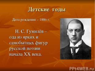 Детские годы Дата рождения – 1886 г. Н. С. Гумилёв – ода из ярких и самобытных ф