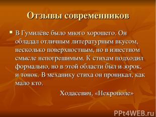 Отзывы современников В Гумилёве было много хорошего. Он обладал отличным литерат
