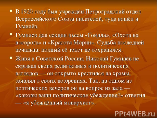 В 1920 году был учреждён Петроградский отдел Всероссийского Союза писателей, туда вошёл и Гумилёв. Гумилев дал секции пьесы «Гондла», «Охота на носорога» и «Красота Морни». Судьба последней печальна: полный её текст не сохранился. Живя в Советской Р…