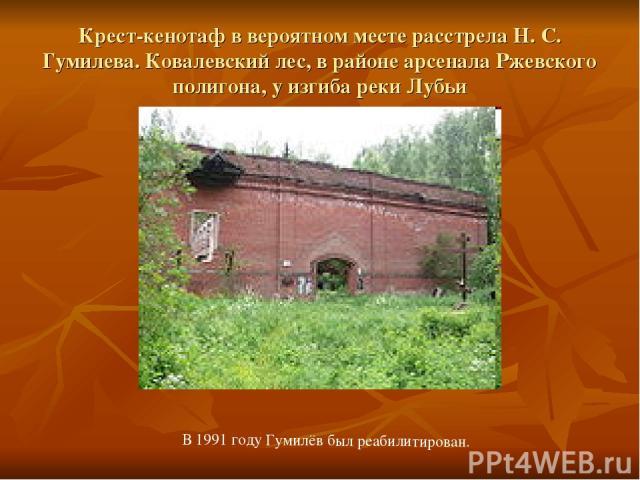 Крест-кенотаф в вероятном месте расстрела Н. С. Гумилева. Ковалевский лес, в районе арсенала Ржевского полигона, у изгиба реки Лубьи В 1991 году Гумилёв был реабилитирован.
