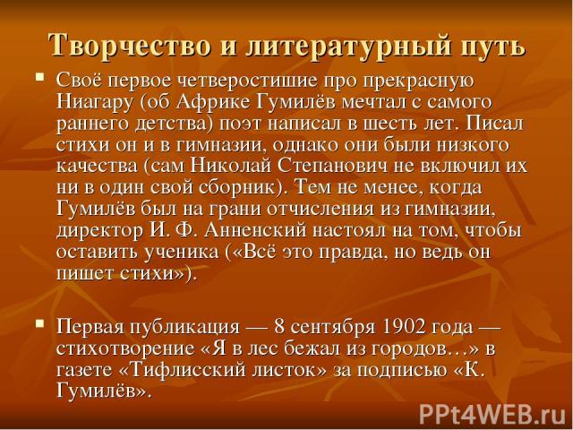 Творчество и литературный путь Своё первое четверостишие про прекрасную Ниагару (об Африке Гумилёв мечтал с самого раннего детства) поэт написал в шесть лет. Писал стихи он и в гимназии, однако они были низкого качества (сам Николай Степанович не вк…