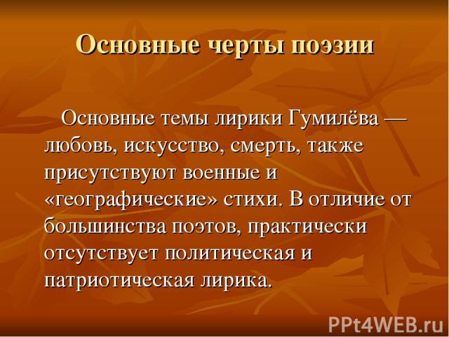 Основные черты поэзии Основные темы лирики Гумилёва — любовь, искусство, смерть, также присутствуют военные и «географические» стихи. В отличие от большинства поэтов, практически отсутствует политическая и патриотическая лирика.