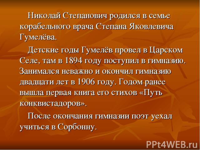 Николай Степанович родился в семье корабельного врача Степана Яковлевича Гумелёва. Детские годы Гумелёв провел в Царском Селе, там в 1894 году поступил в гимназию. Занимался неважно и окончил гимназию двадцати лет в 1906 году. Годом ранее вышла перв…