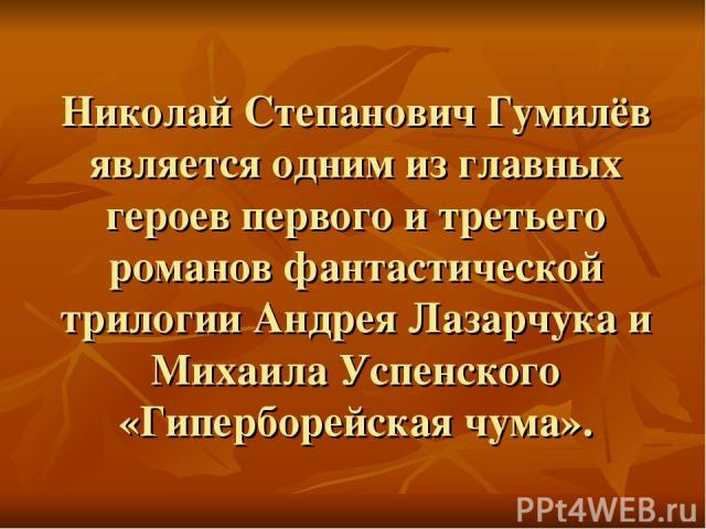 Николай Степанович Гумилёв является одним из главных героев первого и третьего романов фантастической трилогии Андрея Лазарчука и Михаила Успенского «Гиперборейская чума».