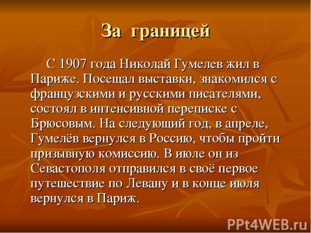 За границей С 1907 года Николай Гумелев жил в Париже. Посещал выставки, знакомился с французскими и русскими писателями, состоял в интенсивной переписке с Брюсовым. На следующий год, в апреле, Гумелёв вернулся в Россию, чтобы пройти призывную комисс…