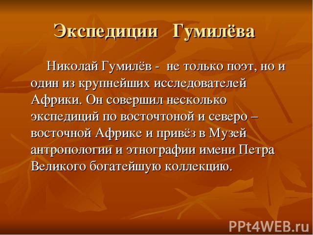 Экспедиции Гумилёва Николай Гумилёв - не только поэт, но и один из крупнейших исследователей Африки. Он совершил несколько экспедиций по восточтоной и северо – восточной Африке и привёз в Музей антропологии и этнографии имени Петра Великого богатейш…