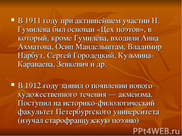 В 1911 году при активнейшем участии Н. Гумилёва был основан «Цех поэтов», в который, кроме Гумилёва, входили Анна Ахматова, Осип Мандельштам, Владимир Нарбут, Сергей Городецкий, Кузьмина-Караваева, Зенкевич и др. В 1912 году заявил о появлении новог…