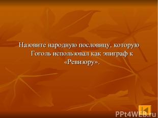 Назовите народную пословицу, которую Гоголь использовал как эпиграф к «Ревизору»
