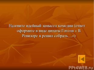 Назовите идейный замысел комедии (ответ оформите в виде цитаты Гоголя « В Ревизо