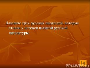 Назовите трех русских писателей, которые стояли у истоков великой русской литера