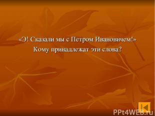 «Э! Сказали мы с Петром Ивановичем!» Кому принадлежат эти слова?
