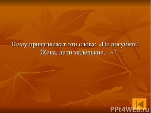Кому принадлежат эти слова: «Не погубите! Жена, дети маленькие…»?